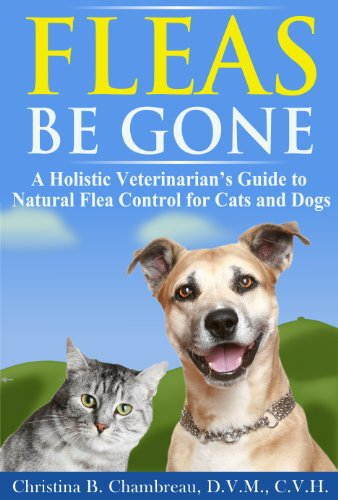 Fleas Be Gone: A Holistic Veterinarian's Guide to Natural Flea Control for Cats and Dogs (Holistic Pet Care Book 1)