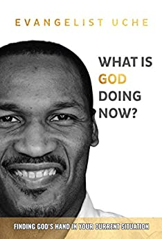 What is God Doing Now?: Finding God's Hand in Your Current Situation by [Evangelist Uche]