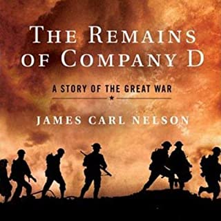 The Remains of Company D     A Story of the Great War              Written by:                                                                                                                                 James Carl Nelson                               Narrated by:                                                                                                                                 Ray Porter                      Length: 13 hrs and 42 mins     Not rated yet     Overall 0.0