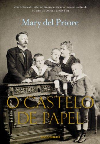O Castelo de Papel: Uma história de Isabel de Bragança, princesa imperial do Brasil, e Gastão de Orléans, conde d'Eu