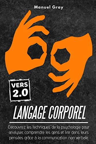 Langage Corporel 2.0; Découvrez les techniques de la psychologie pour analyser, comprendre les gens et lire dans leurs pensées grâce à la communication non verbale.