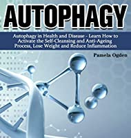 Autophagy: Autophagy in Health and Disease - Learn How to Activate the Self-Cleansing and Anti-Ageing Process, Lose Weight and Reduce Inflammation