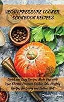 Vegan Pressure Cooker Cookbook Recipes: Quick and Easy Recipes Made Fast with Your Electric Pressure Cooker. 50+ Healthy Recipes for Living and Eating Well