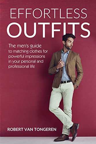 Effortless Outfits: The Men's Guide to Matching Clothes for Powerful Impression in Personal and Professional Life (English Edition)