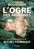 L'ogre des Ardennes - Les derniers secrets de Michel Fourniret