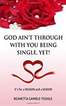 God Ain't Through With You Being Single, YET!: It's for a REASON and a SEASON