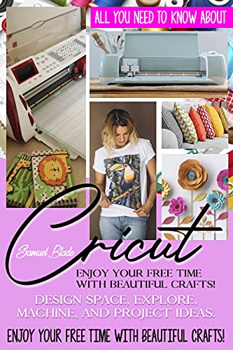 CRICUT: All You Need To Know About Cricut: Design Space, Explore, Machine And Project Ideas. Enjoy Your Free Time With Beautiful Crafts! (English Edition)