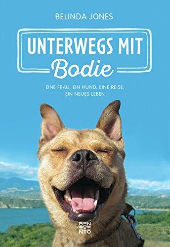 Unterwegs mit Bodie: Eine Frau, ein Hund, eine Reise, ein neues Leben