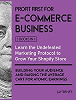 Profit First for E-Commerce Business [5 Books in 1]: A Collection of Proven Strategies for Educating Your Customers via Facebook and YouTube to Buy More and More and Eliminate the Competition Forever