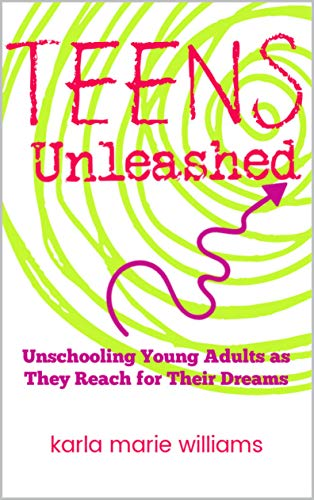 TEENS Unleashed: Unschooling Young Adults as They Reach for Their Dreams (English Edition)