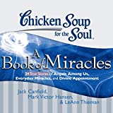Chicken Soup for the Soul: A Book of Miracles - 34 True Stories of Angels Among Us, Everyday Miracles and Divine Appointment