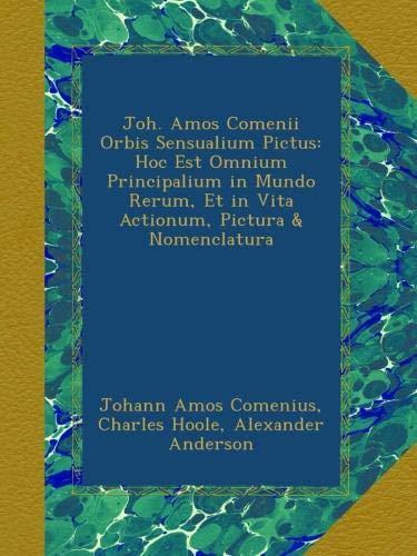 Joh. Amos Comenii Orbis Sensualium Pictus: Hoc Est Omnium Principalium in Mundo Rerum, Et in Vita Actionum, Pictura & Nomenclatura