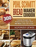 Pohl Schmitt Bread Maker Cookbook: 300 Favorite Recipes for Perfect-Every-Time That Will Make Your Life Easier