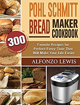 Pohl Schmitt Bread Maker Cookbook  300 Favorite Recipes for Perfect-Every-Time That Will Make Your Life Easier