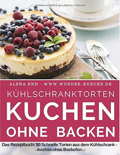 """Kühlschranktorten: Kuchen ohne backen: Das Rezeptbuch - 50 Schnelle Torten aus dem Kühlschrank - backen ohne Backofen - inkl. Bonuskapitel """"Kuchen im Glas"""" (Backen - die besten Rezepte)"""