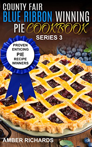 County Fair Blue Ribbon Winning Pie Cookbook: Proven Enticing Pie Recipe Winners (County Fair Blue Ribbon Winning Cookbooks Book 3) by [Amber Richards]