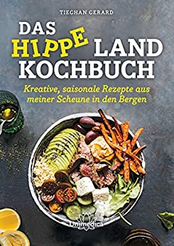 Das hippe Landkochbuch: Kreative, saisonale Rezepte aus meiner Scheune in den Bergen (German Edition) by [Tieghan Gerard]