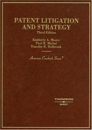 Moore, Michel, and Holbrook's Patent Litigation and Strategy, 3d (American Casebook Series)