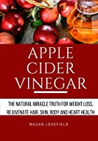 Apple Cider Vinegar: The Natural Miracle Truth for Weight Loss, Rejuvenate Hair, Skin, Body and Heart Health