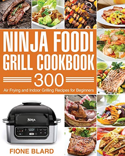 Ninja Foodi Grill Cookbook: 300 Air Frying and Indoor Grilling Recipes for Beginners