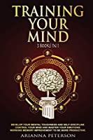 Training Your Mind: Develop Your Mental Toughness and Self- Discipline. Control Your Mind and Master Your Emotions. Working Memory Improvement to Be More Productive. (Study Skills)