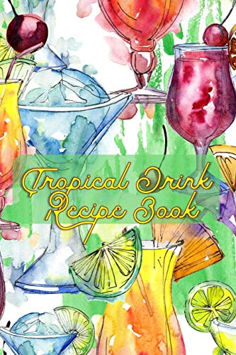 Tropical Drink Recipe Book: Blank Mixed Drinks Recipe and Cocktail Notebook Journal, Tasting Notes, Mixology Book