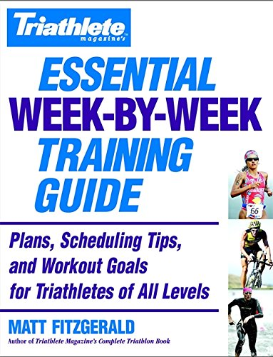 Triathlete Magazine's Essential Week-by-Week Training Guide: Plans, Scheduling Tips, and Workout Goals for Triathletes of All Levels: Plans, Scheduling, Tips and Workout Goals for All Levels