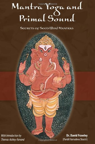 Mantra Yoga and the Primal Sound: Secrets of the Seed (bija) Mantras