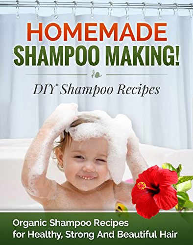 Homemade Shampoo Making! DIY Shampoo Recipes: Organic Shampoo Recipes for Healthy, Strong and Beautiful Hair (DIY Shampoo Recipes, Shampoo for Hair Book 1) (English Edition)
