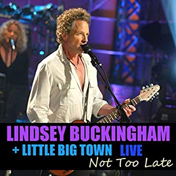 Not Too Late Lindsey Buckingham & Little Big Town Live
