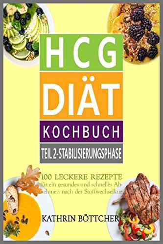 HCG DIÄT KOCHBUCH - Teil 2: Stabilisierungsphase: 100 leckere Rezepte für schnelles Abnehmen nach der Stoffwechselkur: ... Sie dem Übergewicht den Kampf an!, Band 2)