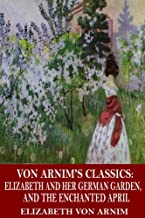 Von Arnim's Classics: Elizabeth and Her German Garden, and The Enchanted April