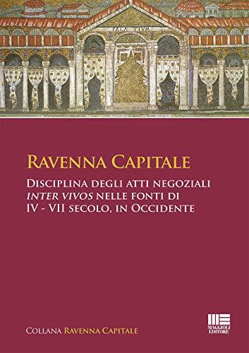 Ravenna Capitale. Disciplina degli atti negoziali Inter Vivos nelle fonti di IV - VII secolo, in Occidente