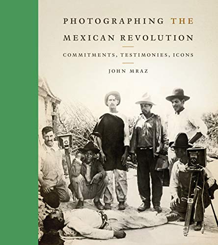 Photographing the Mexican Revolution: Commitments, Testimonies, Icons (William and Bettye Nowlin Series in Art, History, and Culture of the Western Hemisphere (Hardcover))