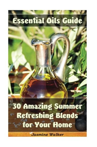 Essential Oils Guide: 30 Amazing Summer Refreshing Blends for Your Home: (Essential Oils, Diffuser Blends, Aromatherapy) (Homemade Natural Remedies, Summer Refreshing Blends)