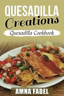 Quesadilla Creations: Quesadilla Cookbook