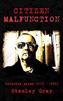 [Stanley Gray]のCitizen Malfunction: Selected poems 1981 - 2015 (English Edition)