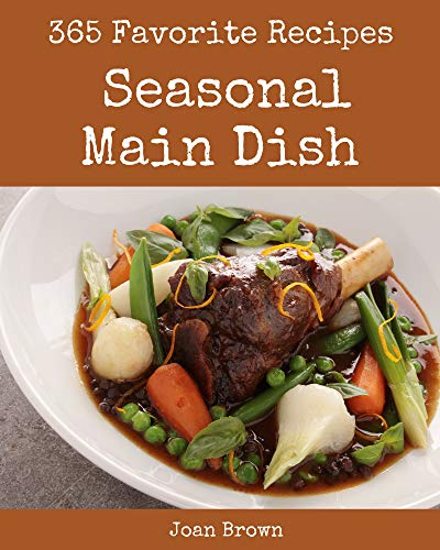 365 Favorite Seasonal Main Dish Recipes: Keep Calm and Try Seasonal Main Dish Cookbook (English Edition)
