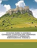 Estudios Sobre La América: Conquista, Colonización, Gobiernos Coloniales Y Gobiernos Independientes, Volume 2
