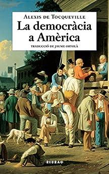 La democràcia a Amèrica (Catalan Edition) by [Alexis de Tocqueville, Jaume Ortolà]