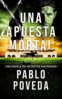 Una Apuesta Mortal: Una novela del detective Maldonado (Detective privado Javier Maldonado, novela negra española nº 2) de [Pablo Poveda]