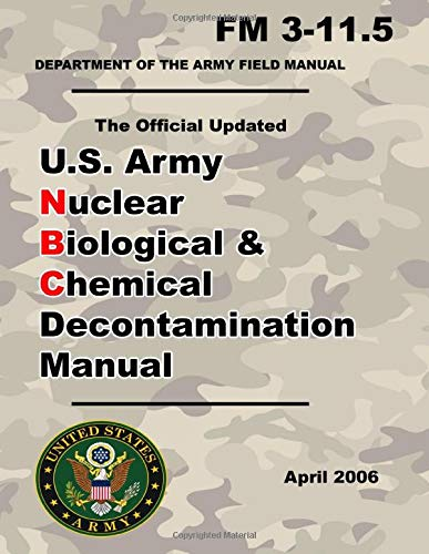 U.S. Army Nuclear Biological and Chemical Decontamination Manual: Updated 2001 FM 3-11.5 - 8.5 x 11 Inch Size – 360 Pages - (Prepper Survival Army)