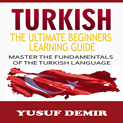 Turkish: The Ultimate Beginners Learning Guide, Master the Fundamentals of the Turkish Language  audiobook cover art