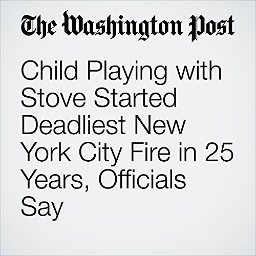 Child Playing with Stove Started Deadliest New York City Fire in 25 Years, Officials Say copertina
