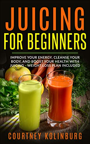 Juicing for Beginners: Improve Your Energy, Cleanse Your Body, and Boost Your Health - Weight Loss P