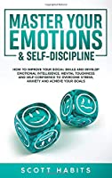 Master Your Emotions & Self-Discipline: How to Improve Your Social Skills and Develop Emotional Intelligence, Mental Toughness and Self-Confidence to Overcome Stress, Anxiety and Achieve Your Goals