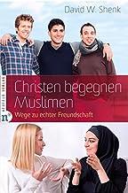 Christen begegnen Muslimen: Wege zu echter Freundschaft