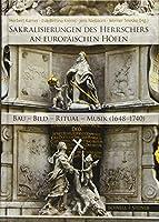 Sakralisierungen des Herrschers an europaeischen Hoefen: Bau - Bild - Ritual - Musik (1648-1740)