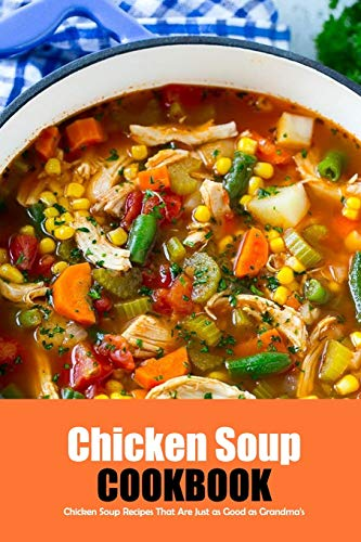 Chicken Soup Cookbook: Chicken Soup Recipes That Are Just as Good as Grandma's: Easy Step by Step Chicken Soup Cookbook Book
