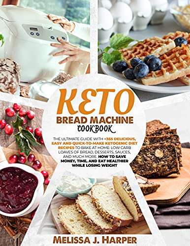 KETO BREAD MACHINE COOKBOOK: THE ULTIMATE GUIDE WITH +365 DELICIOUS,EASY AND QUICK-TO-MAKE KETOGENIC DIET RECIPES TO BAKE AT HOME:LOW CARB LOAVES OF BREAD, DESSERTS, SAUCES, AND MUCH MORE.